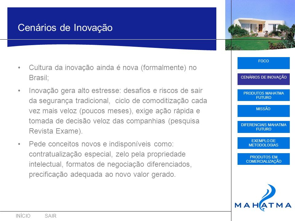 INÍCIOSAIR FOCO CENÁRIOS DE INOVAÇÃO PRODUTOS MAHATMA FUTURO DIFERENCIAIS MAHATMA FUTURO EXEMPLO DE METODOLOGIAS PRODUTOS EM COMERCIALIZAÇÃO MISSÃO Cenários de Inovação Cultura da inovação ainda é nova (formalmente) no Brasil; Inovação gera alto estresse: desafios e riscos de sair da segurança tradicional, ciclo de comoditização cada vez mais veloz (poucos meses), exige ação rápida e tomada de decisão veloz das companhias (pesquisa Revista Exame).