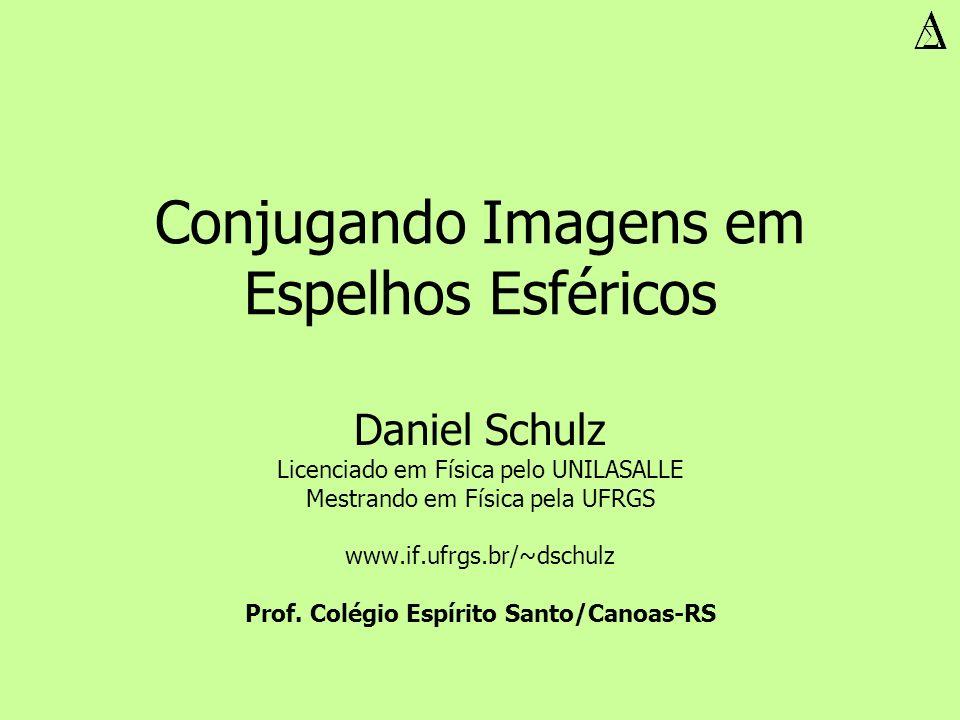 Conjugando Imagens em Espelhos Esféricos Daniel Schulz Licenciado em Física pelo UNILASALLE Mestrando em Física pela UFRGS www.if.ufrgs.br/~dschulz Pr