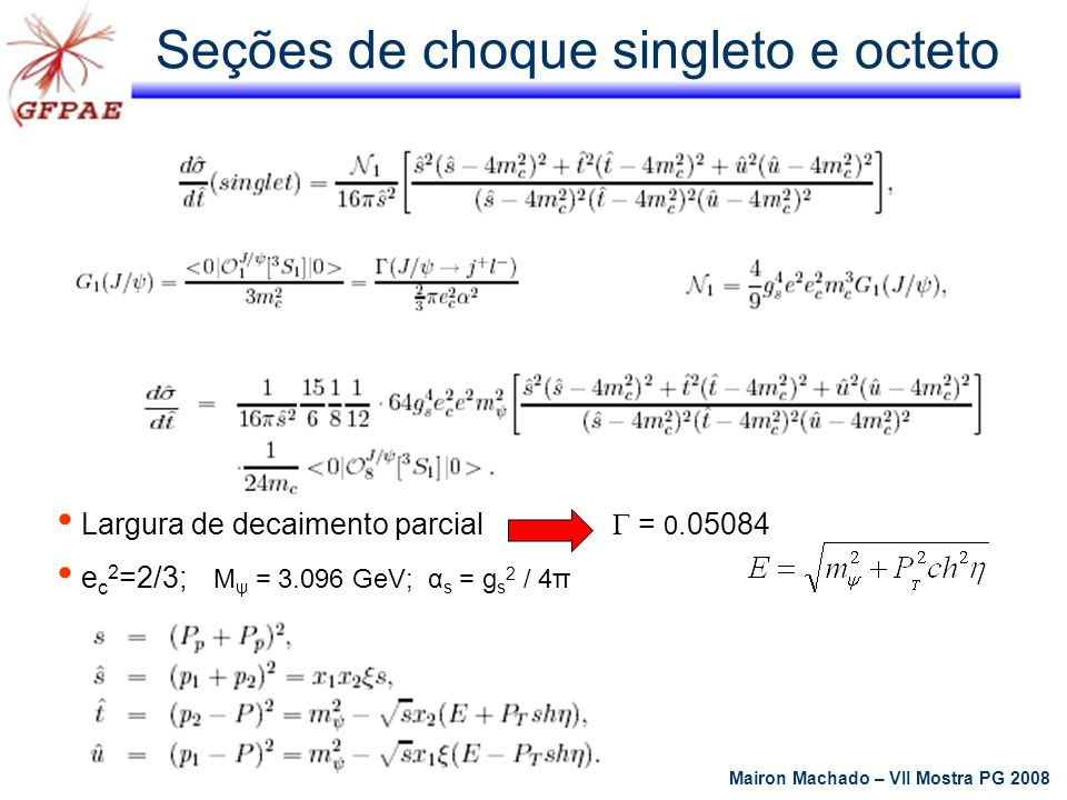 Probabilidade de sobrevivência da lacuna de rapidez (GSP) Atualmente é um assunto de altíssimo interesse teórico e experimental Lacuna de rapidez região do espaço angular sem detecção de partículas Probabilidade de sobrevivência preenchimento da lacuna por hádrons produzidos nas interações pelas partículas remanescente A(s,b) é a amplitude (no parâmetro de espaço) do processo de interesse partciualr na energia de centro de massa P S (s,b) é a probabilidade de que não ocorra interações inelásticas entre os hádrons espalhados Mairon Machado – VII Mostra PG 2008