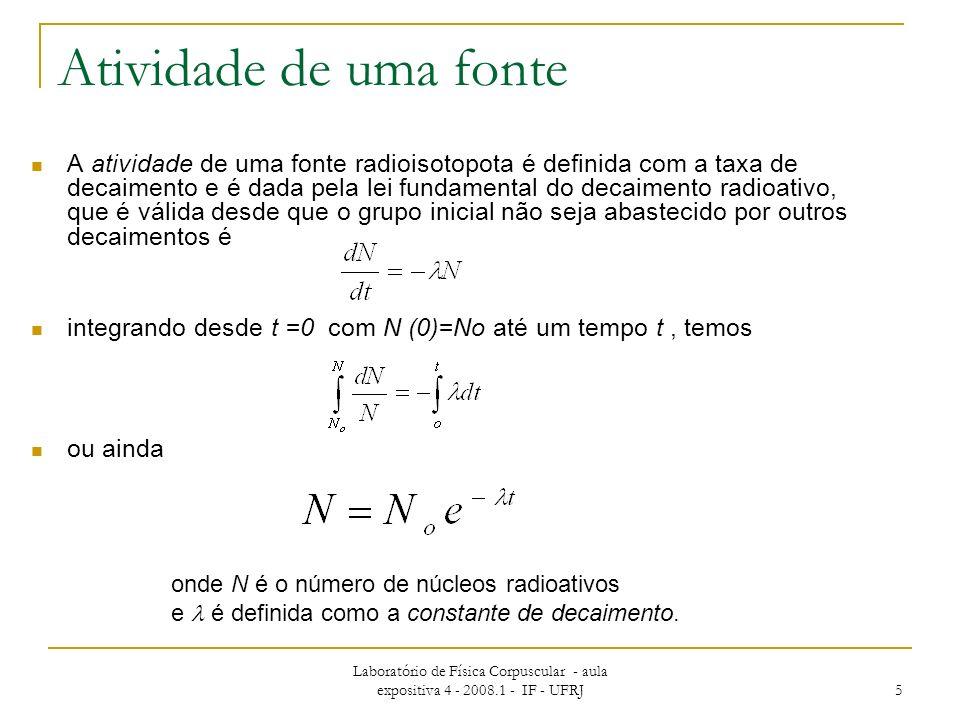Laboratório de Física Corpuscular - aula expositiva 4 - 2008.1 - IF - UFRJ 5 A atividade de uma fonte radioisotopota é definida com a taxa de decaimento e é dada pela lei fundamental do decaimento radioativo, que é válida desde que o grupo inicial não seja abastecido por outros decaimentos é integrando desde t =0 com N (0)=No até um tempo t, temos ou ainda Atividade de uma fonte onde N é o número de núcleos radioativos e é definida como a constante de decaimento.