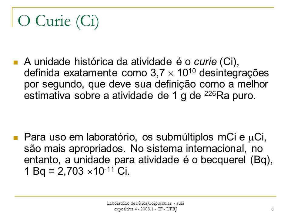 Laboratório de Física Corpuscular - aula expositiva 4 - 2008.1 - IF - UFRJ 6 O Curie (Ci) A unidade histórica da atividade é o curie (Ci), definida exatamente como 3,7 10 10 desintegrações por segundo, que deve sua definição como a melhor estimativa sobre a atividade de 1 g de 226 Ra puro.
