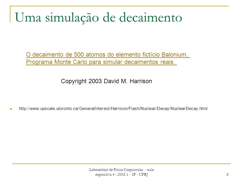Laboratório de Física Corpuscular - aula expositiva 4 - 2008.1 - IF - UFRJ 8 Uma simulação de decaimento http://www.upscale.utoronto.ca/GeneralInterest/Harrison/Flash/Nuclear/Decay/NuclearDecay.html Copyright 2003 David M.