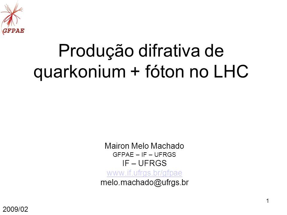 1 Produção difrativa de quarkonium + fóton no LHC Mairon Melo Machado GFPAE – IF – UFRGS IF – UFRGS www.if.ufrgs.br/gfpae melo.machado@ufrgs.br 2009/02