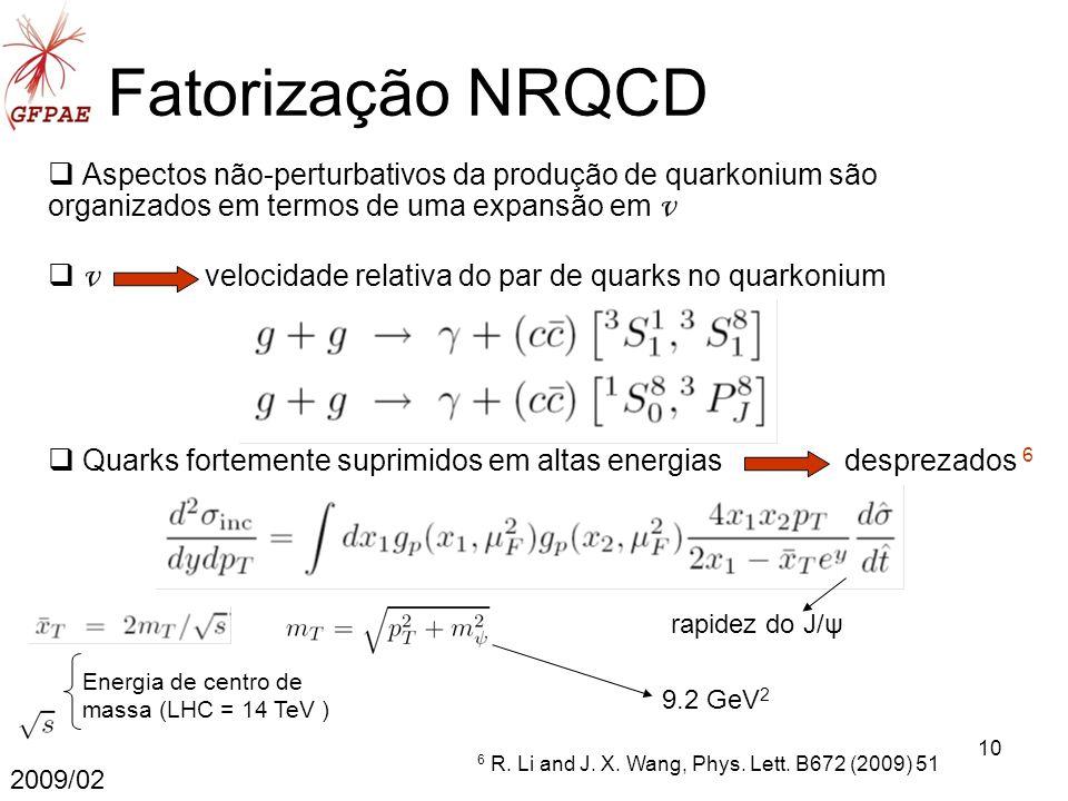 10 Fatorização NRQCD Aspectos não-perturbativos da produção de quarkonium são organizados em termos de uma expansão em v v velocidade relativa do par de quarks no quarkonium 2009/02 Quarks fortemente suprimidos em altas energias desprezados 6 6 R.