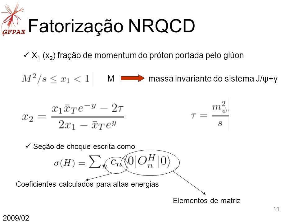 11 X 1 (x 2 ) fração de momentum do próton portada pelo glúon 2009/02 Fatorização NRQCD Seção de choque escrita como M massa invariante do sistema J/ψ+γ Coeficientes calculados para altas energias Elementos de matriz