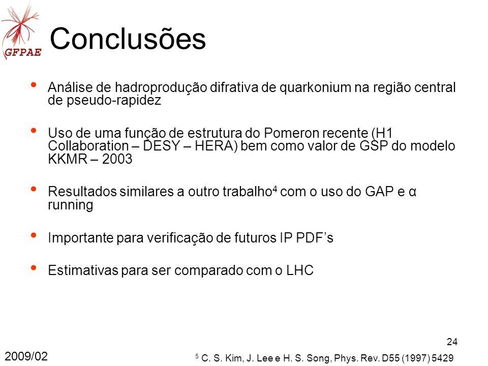 24 Conclusões 2009/02 Análise de hadroprodução difrativa de quarkonium na região central de pseudo-rapidez Uso de uma função de estrutura do Pomeron recente (H1 Collaboration – DESY – HERA) bem como valor de GSP do modelo KKMR – 2003 Resultados similares a outro trabalho 4 com o uso do GAP e α running Importante para verificação de futuros IP PDFs Estimativas para ser comparado com o LHC 5 C.