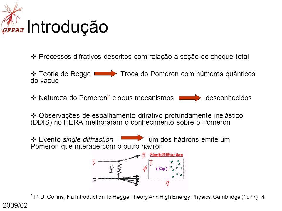 4 Introdução Processos difrativos descritos com relação a seção de choque total Teoria de Regge Troca do Pomeron com números quânticos do vácuo Natureza do Pomeron 2 e seus mecanismos desconhecidos Observações de espalhamento difrativo profundamente inelástico (DDIS) no HERA melhoraram o conhecimento sobre o Pomeron Evento single diffraction um dos hádrons emite um Pomeron que interage com o outro hadron 2009/02 2 P.