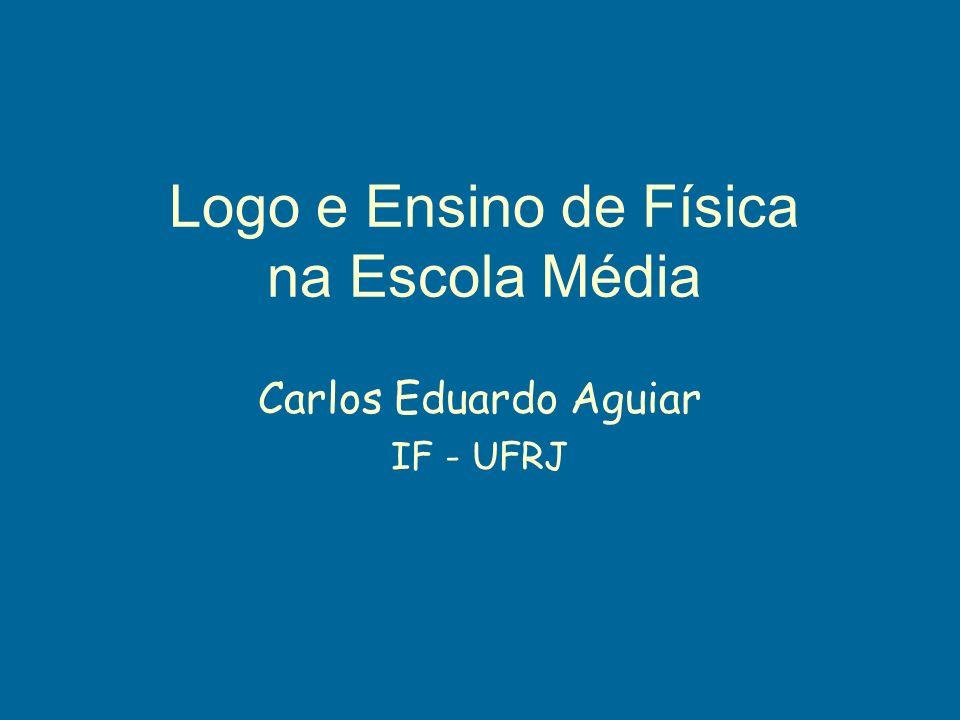 Logo e Ensino de Física na Escola Média Carlos Eduardo Aguiar IF - UFRJ
