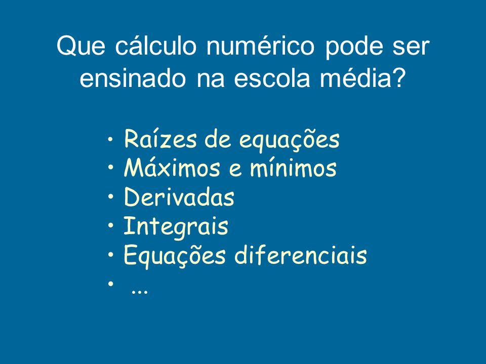 Que cálculo numérico pode ser ensinado na escola média? Raízes de equações Máximos e mínimos Derivadas Integrais Equações diferenciais...