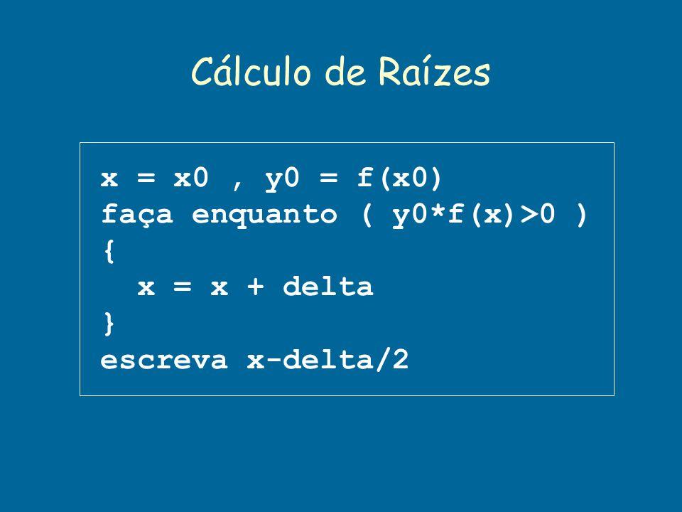 Cálculo de Raízes x = x0, y0 = f(x0) faça enquanto ( y0*f(x)>0 ) { x = x + delta } escreva x-delta/2