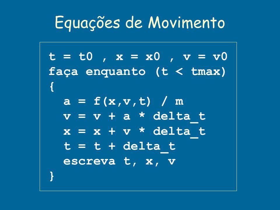 Equações de Movimento t = t0, x = x0, v = v0 faça enquanto (t < tmax) { a = f(x,v,t) / m v = v + a * delta_t x = x + v * delta_t t = t + delta_t escre