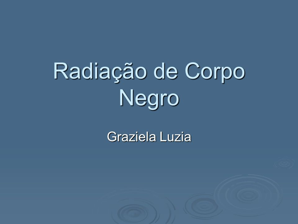 Radiação de Corpo Negro A radiação de corpo negro, ou radiação térmica, é a radiação emitida por qualquer corpo a partir de sua energia interna.
