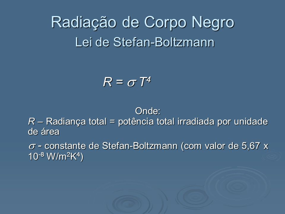Radiação de Corpo Negro Lei de Stefan-Boltzmann R = T 4 Onde: R – Radiança total = potência total irradiada por unidade de área - constante de Stefan-