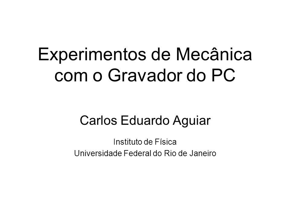 Experimentos de Mecânica com o Gravador do PC Carlos Eduardo Aguiar Instituto de Física Universidade Federal do Rio de Janeiro