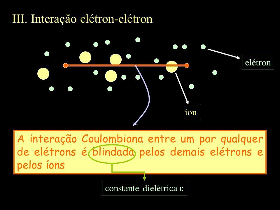 III. Interação elétron-elétron elétron íon A interação Coulombiana entre um par qualquer de elétrons é blindada pelos demais elétrons e pelos íons con