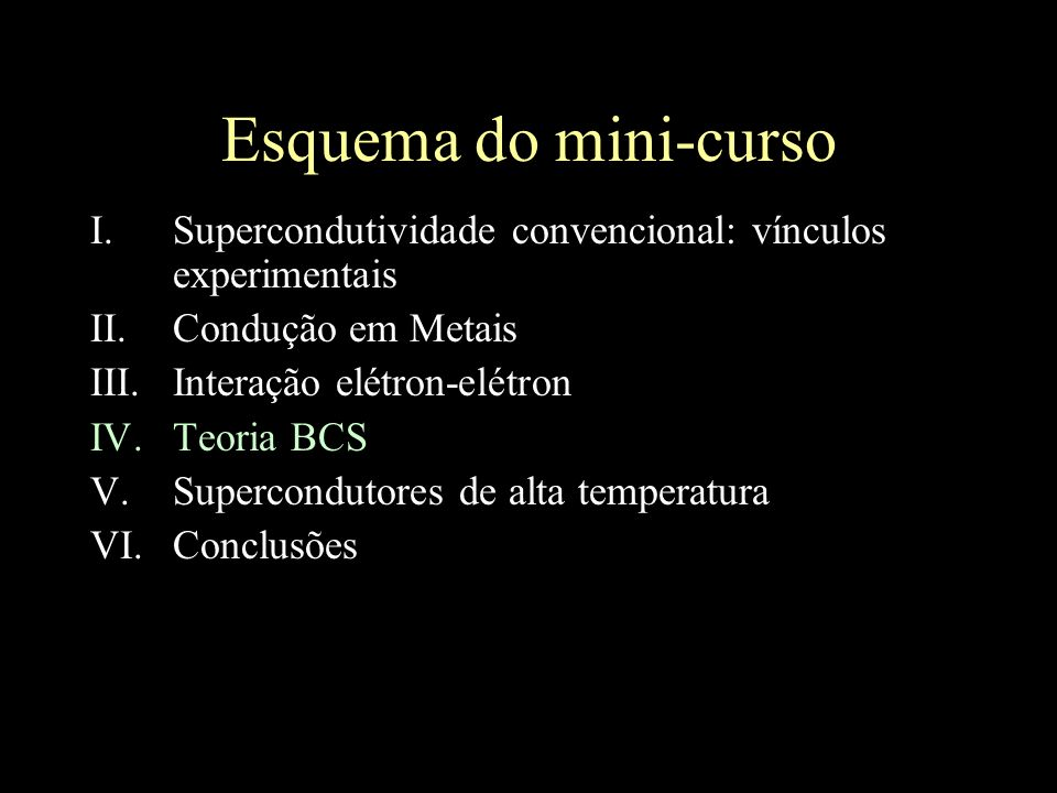 Esquema do mini-curso I.Supercondutividade convencional: vínculos experimentais II.Condução em Metais III.Interação elétron-elétron IV.Teoria BCS V.Su