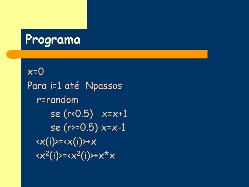 Programa x=0 Para i=1 até Npassos r=random se (r<0.5) x=x+1 se (r>=0.5) x=x-1 = +x = +x*x