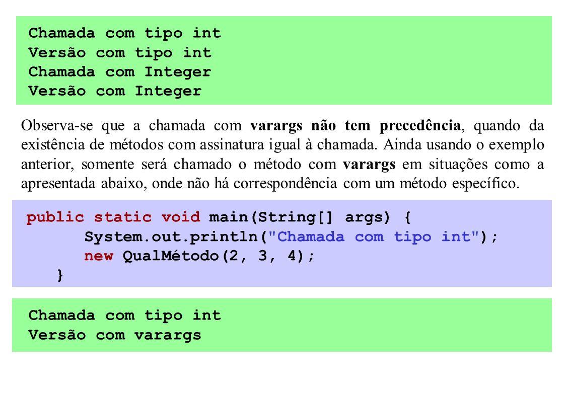 Chamada com tipo int Versão com tipo int Chamada com Integer Versão com Integer Observa-se que a chamada com varargs não tem precedência, quando da ex