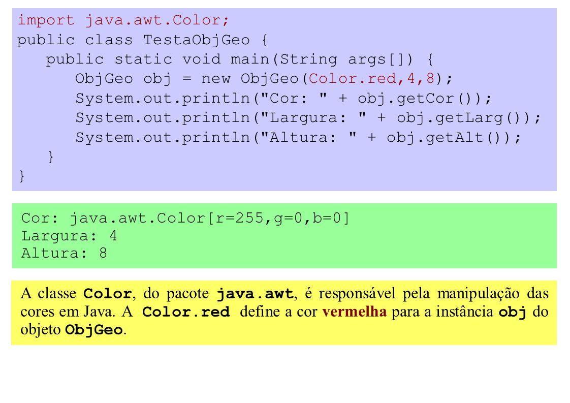 import java.awt.Color; public class TestaObjGeo { public static void main(String args[]) { ObjGeo obj = new ObjGeo(Color.red,4,8); System.out.println( Cor: + obj.getCor()); System.out.println( Largura: + obj.getLarg()); System.out.println( Altura: + obj.getAlt()); } A classe Color, do pacote java.awt, é responsável pela manipulação das cores em Java.