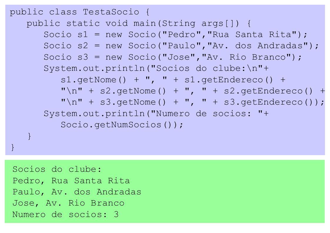 public class TestaSocio { public static void main(String args[]) { Socio s1 = new Socio( Pedro , Rua Santa Rita ); Socio s2 = new Socio( Paulo , Av.