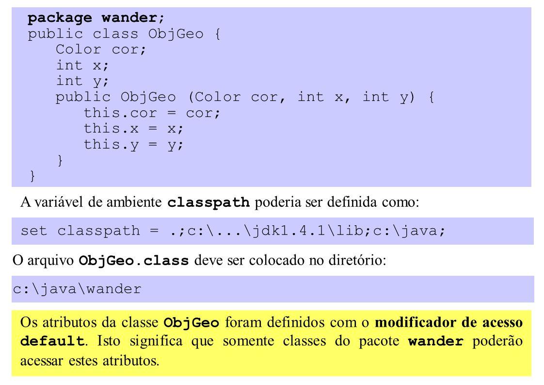 package wander; public class ObjGeo { Color cor; int x; int y; public ObjGeo (Color cor, int x, int y) { this.cor = cor; this.x = x; this.y = y; } A variável de ambiente classpath poderia ser definida como: set classpath =.;c:\...\jdk1.4.1\lib;c:\java; O arquivo ObjGeo.class deve ser colocado no diretório: c:\java\wander Os atributos da classe ObjGeo foram definidos com o modificador de acesso default.