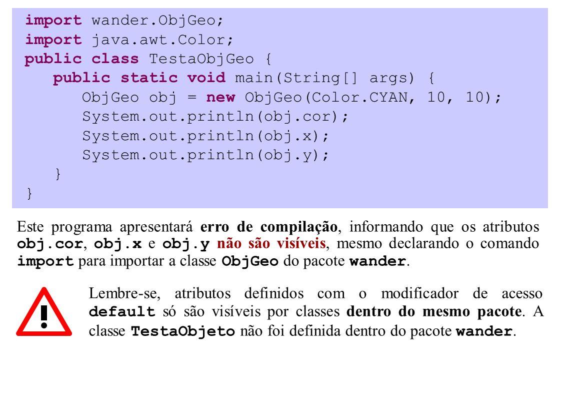 import wander.ObjGeo; import java.awt.Color; public class TestaObjGeo { public static void main(String[] args) { ObjGeo obj = new ObjGeo(Color.CYAN, 10, 10); System.out.println(obj.cor); System.out.println(obj.x); System.out.println(obj.y); } Este programa apresentará erro de compilação, informando que os atributos obj.cor, obj.x e obj.y não são visíveis, mesmo declarando o comando import para importar a classe ObjGeo do pacote wander.