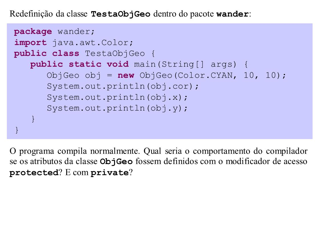package wander; import java.awt.Color; public class TestaObjGeo { public static void main(String[] args) { ObjGeo obj = new ObjGeo(Color.CYAN, 10, 10); System.out.println(obj.cor); System.out.println(obj.x); System.out.println(obj.y); } Redefinição da classe TestaObjGeo dentro do pacote wander : O programa compila normalmente.