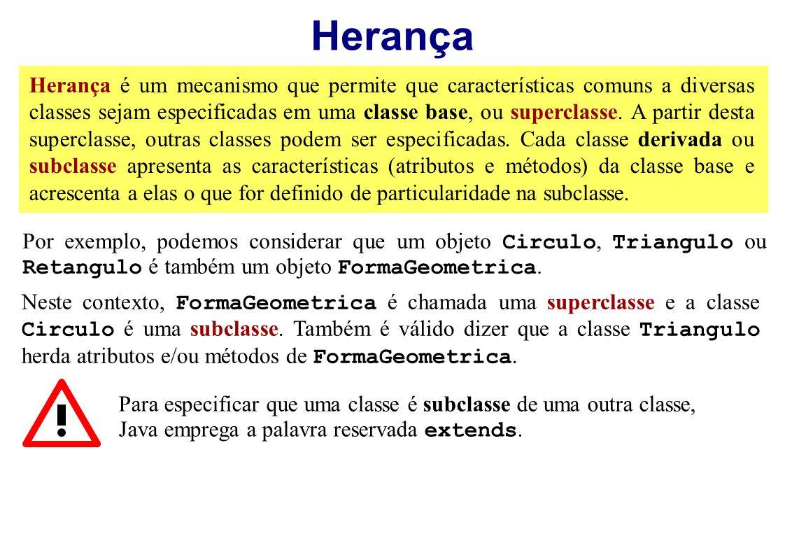 Herança Por exemplo, podemos considerar que um objeto Circulo, Triangulo ou Retangulo é também um objeto FormaGeometrica. Neste contexto, FormaGeometr