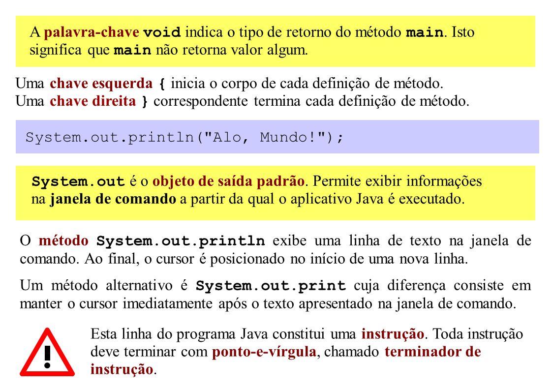 A palavra-chave void indica o tipo de retorno do método main. Isto significa que main não retorna valor algum. Uma chave esquerda { inicia o corpo de