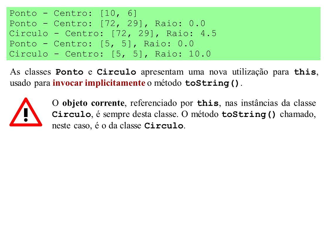 As classes Ponto e Circulo apresentam uma nova utilização para this, usado para invocar implicitamente o método toString(). Ponto - Centro: [10, 6] Po