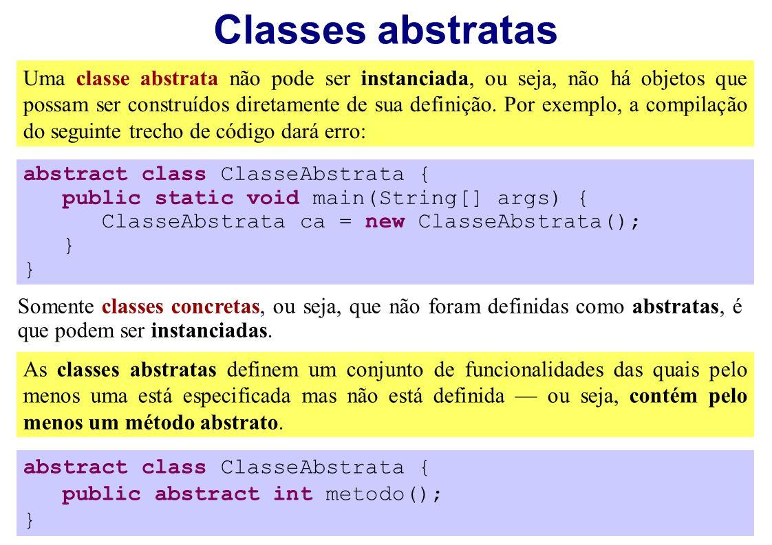 Classes abstratas Uma classe abstrata não pode ser instanciada, ou seja, não há objetos que possam ser construídos diretamente de sua definição. Por e