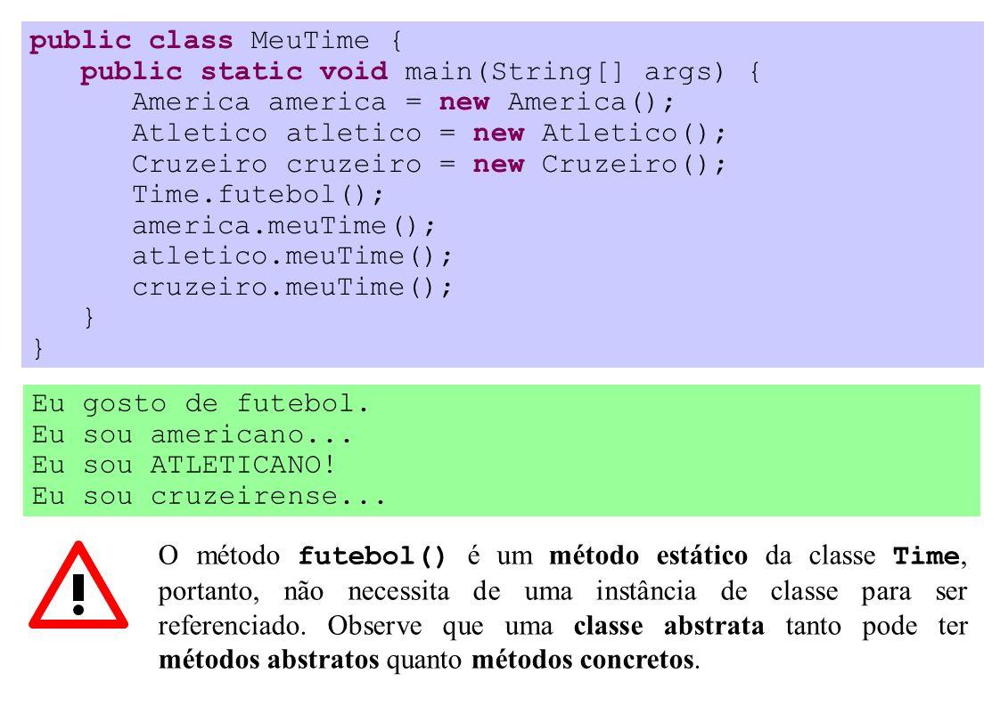 public class MeuTime { public static void main(String[] args) { America america = new America(); Atletico atletico = new Atletico(); Cruzeiro cruzeiro