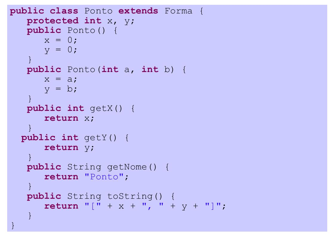 public class Ponto extends Forma { protected int x, y; public Ponto() { x = 0; y = 0; } public Ponto(int a, int b) { x = a; y = b; } public int getX() { return x; } public int getY() { return y; } public String getNome() { return Ponto ; } public String toString() { return [ + x + , + y + ] ; }