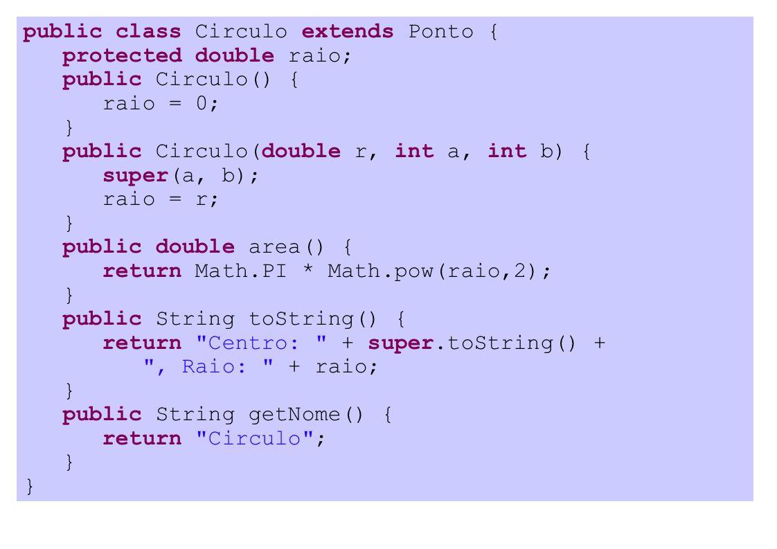 public class Circulo extends Ponto { protected double raio; public Circulo() { raio = 0; } public Circulo(double r, int a, int b) { super(a, b); raio