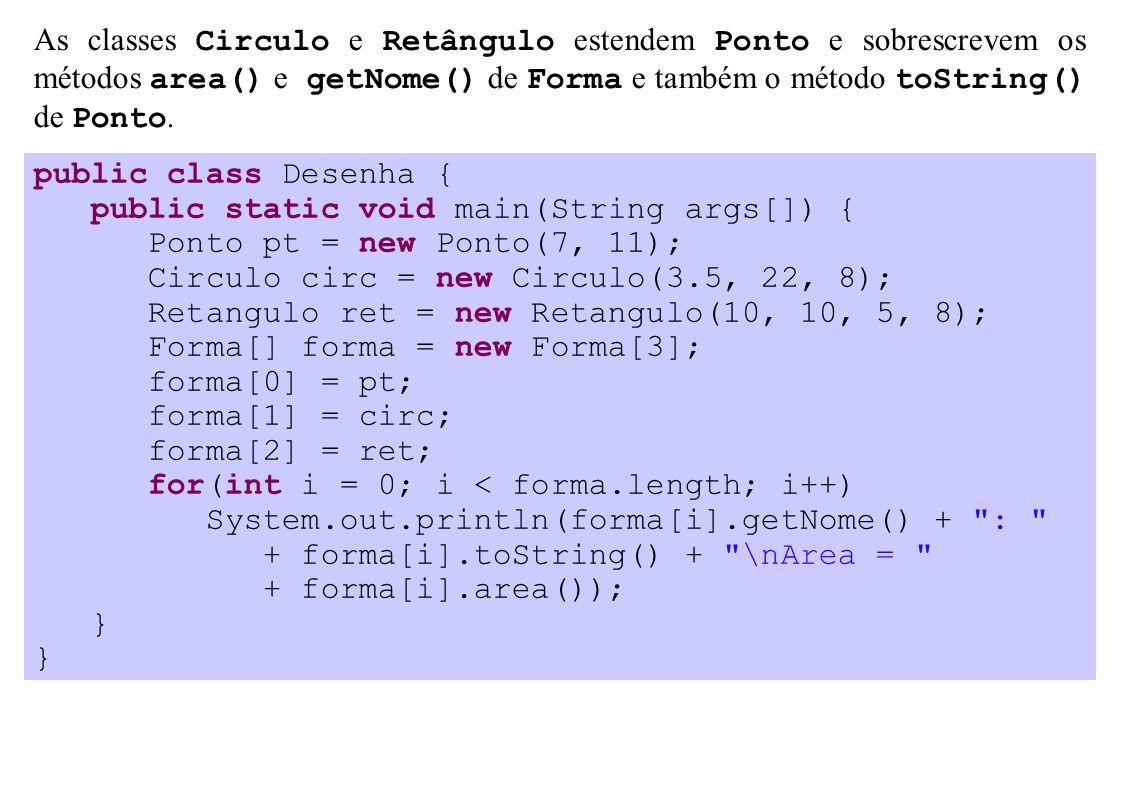 As classes Circulo e Retângulo estendem Ponto e sobrescrevem os métodos area() e getNome() de Forma e também o método toString() de Ponto. public clas