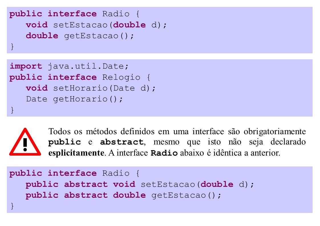 public interface Radio { void setEstacao(double d); double getEstacao(); } import java.util.Date; public interface Relogio { void setHorario(Date d); Date getHorario(); } Todos os métodos definidos em uma interface são obrigatoriamente public e abstract, mesmo que isto não seja declarado esplicitamente.