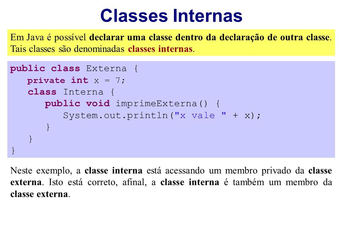 Classes Internas Em Java é possível declarar uma classe dentro da declaração de outra classe. Tais classes são denominadas classes internas. public cl