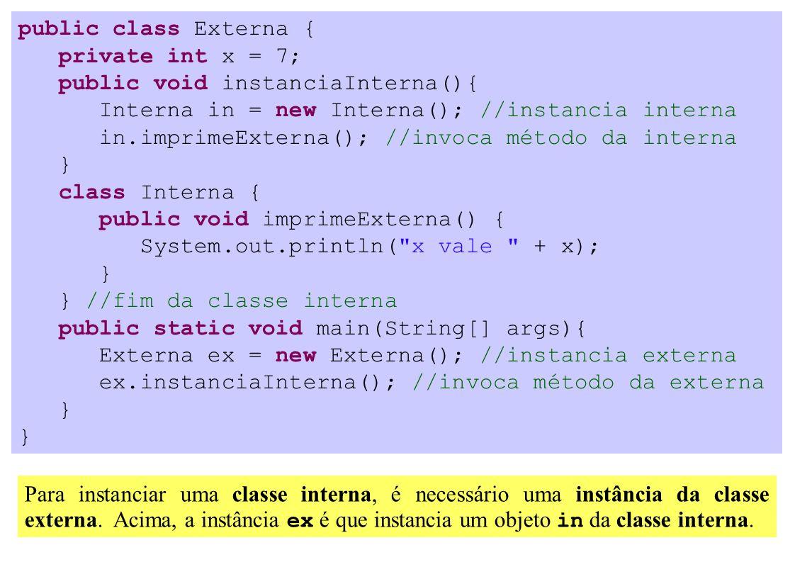 public class Externa { private int x = 7; public void instanciaInterna(){ Interna in = new Interna(); //instancia interna in.imprimeExterna(); //invoca método da interna } class Interna { public void imprimeExterna() { System.out.println( x vale + x); } } //fim da classe interna public static void main(String[] args){ Externa ex = new Externa(); //instancia externa ex.instanciaInterna(); //invoca método da externa } Para instanciar uma classe interna, é necessário uma instância da classe externa.