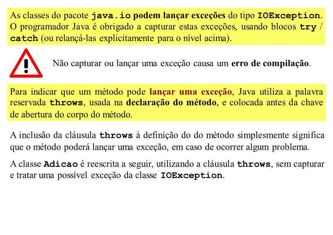 As classes do pacote java.io podem lançar exceções do tipo IOException. O programador Java é obrigado a capturar estas exceções, usando blocos try / c