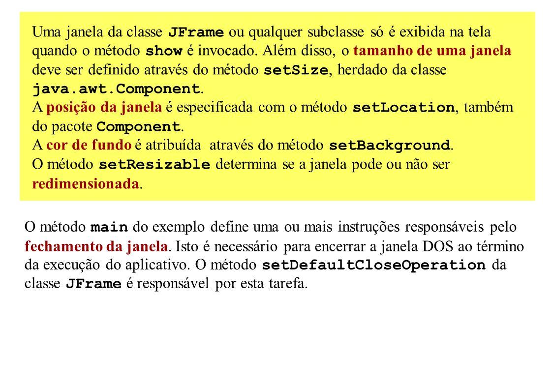 Uma janela da classe JFrame ou qualquer subclasse só é exibida na tela quando o método show é invocado. Além disso, o tamanho de uma janela deve ser d