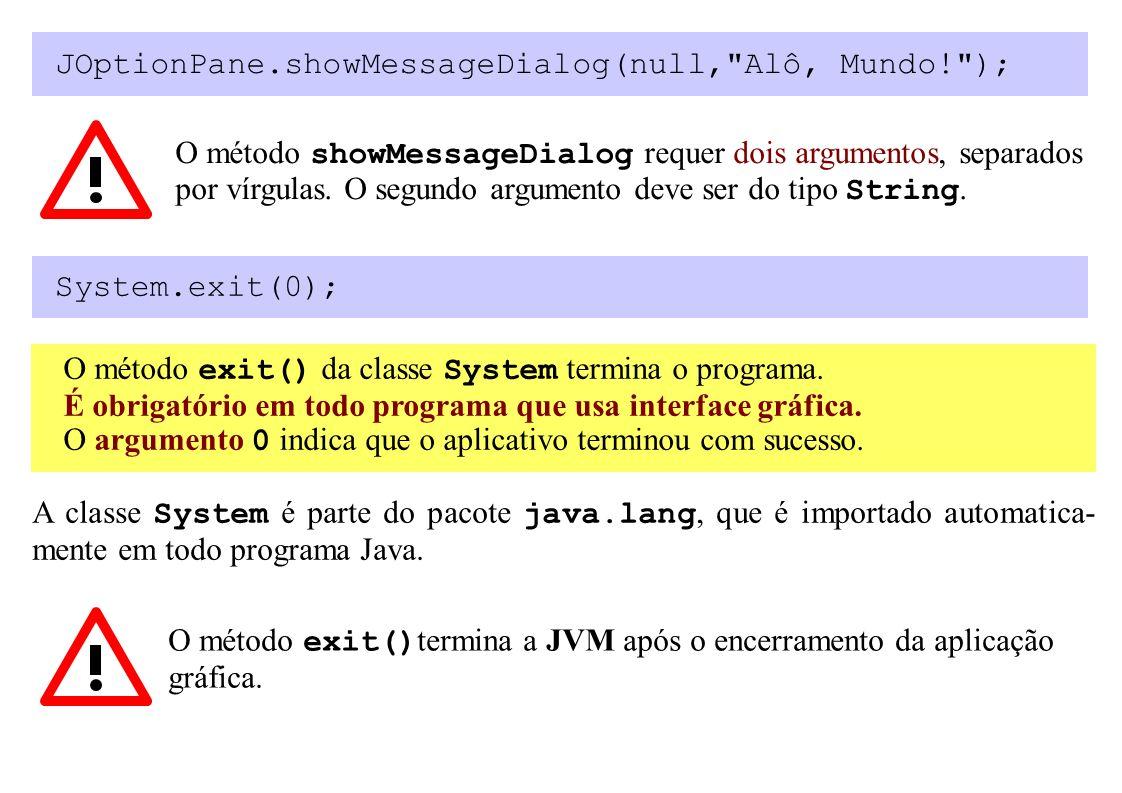 JOptionPane.showMessageDialog(null, Alô, Mundo! ); O método showMessageDialog requer dois argumentos, separados por vírgulas.