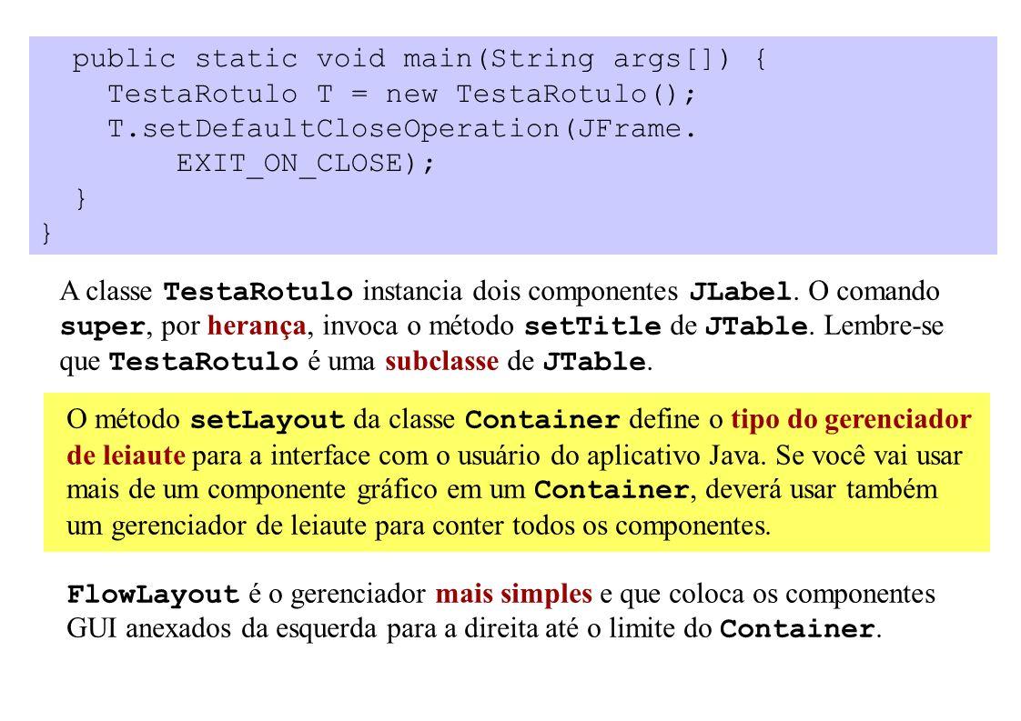 public static void main(String args[]) { TestaRotulo T = new TestaRotulo(); T.setDefaultCloseOperation(JFrame.