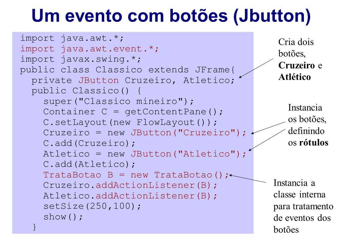 import java.awt.*; import java.awt.event.*; import javax.swing.*; public class Classico extends JFrame{ private JButton Cruzeiro, Atletico; public Cla