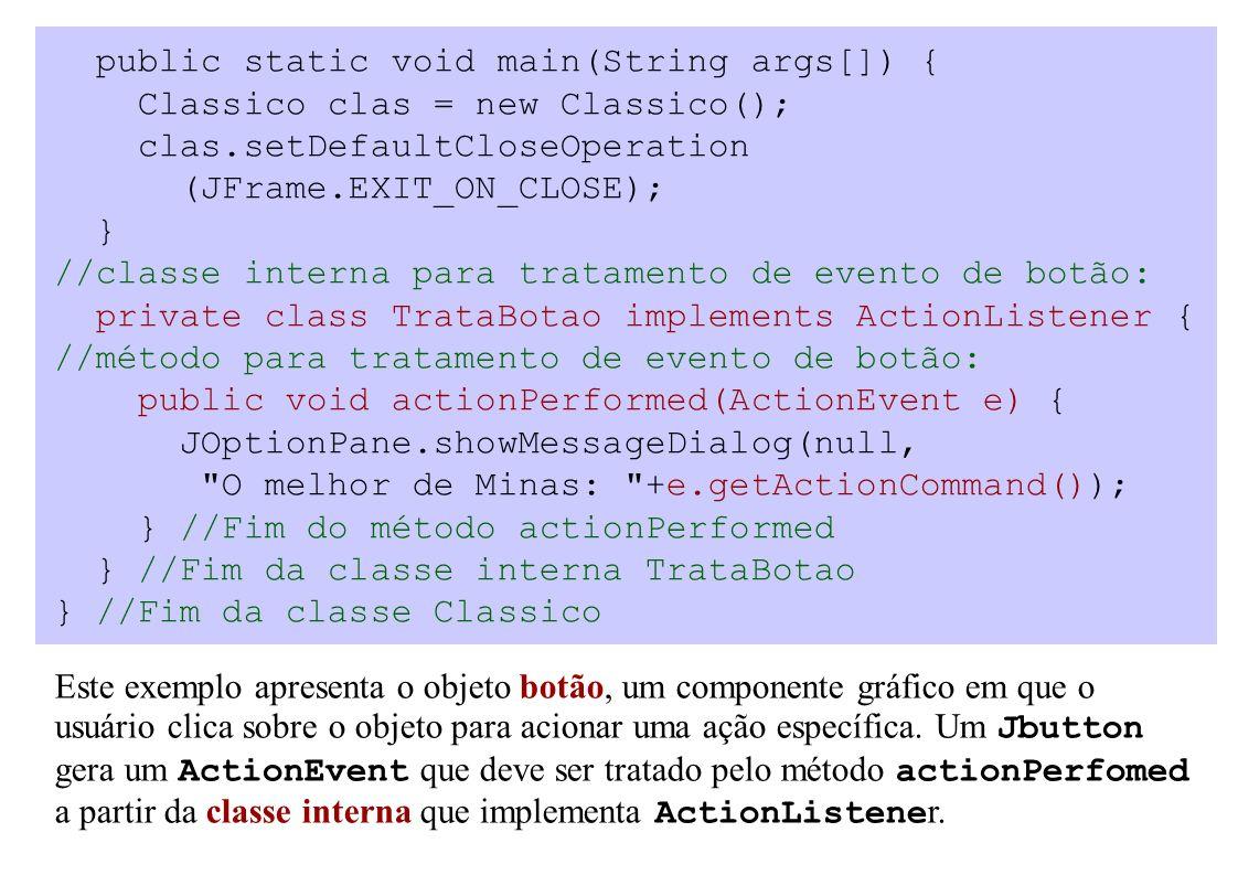 public static void main(String args[]) { Classico clas = new Classico(); clas.setDefaultCloseOperation (JFrame.EXIT_ON_CLOSE); } //classe interna para