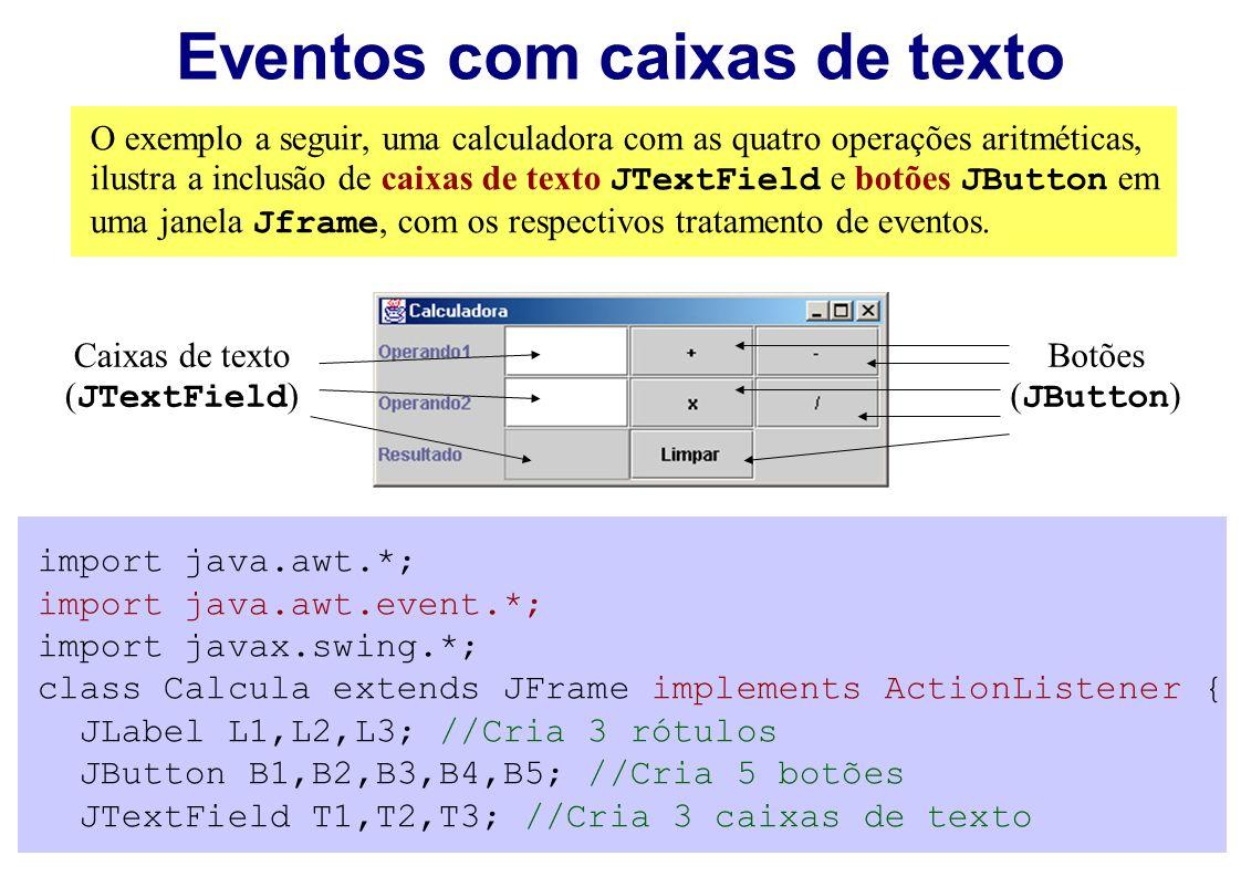 O exemplo a seguir, uma calculadora com as quatro operações aritméticas, ilustra a inclusão de caixas de texto JTextField e botões JButton em uma jane
