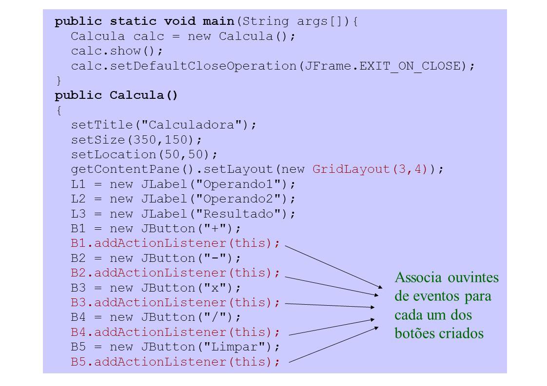 public static void main(String args[]){ Calcula calc = new Calcula(); calc.show(); calc.setDefaultCloseOperation(JFrame.EXIT_ON_CLOSE); } public Calcula() { setTitle( Calculadora ); setSize(350,150); setLocation(50,50); getContentPane().setLayout(new GridLayout(3,4)); L1 = new JLabel( Operando1 ); L2 = new JLabel( Operando2 ); L3 = new JLabel( Resultado ); B1 = new JButton( + ); B1.addActionListener(this); B2 = new JButton( - ); B2.addActionListener(this); B3 = new JButton( x ); B3.addActionListener(this); B4 = new JButton( / ); B4.addActionListener(this); B5 = new JButton( Limpar ); B5.addActionListener(this); Associa ouvintes de eventos para cada um dos botões criados