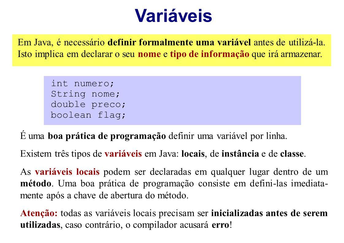 Variáveis Em Java, é necessário definir formalmente uma variável antes de utilizá-la. Isto implica em declarar o seu nome e tipo de informação que irá