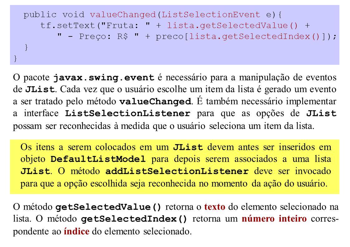 public void valueChanged(ListSelectionEvent e){ tf.setText( Fruta: + lista.getSelectedValue() + - Preço: R$ + preco[lista.getSelectedIndex()]); } O pacote javax.swing.event é necessário para a manipulação de eventos de JList.