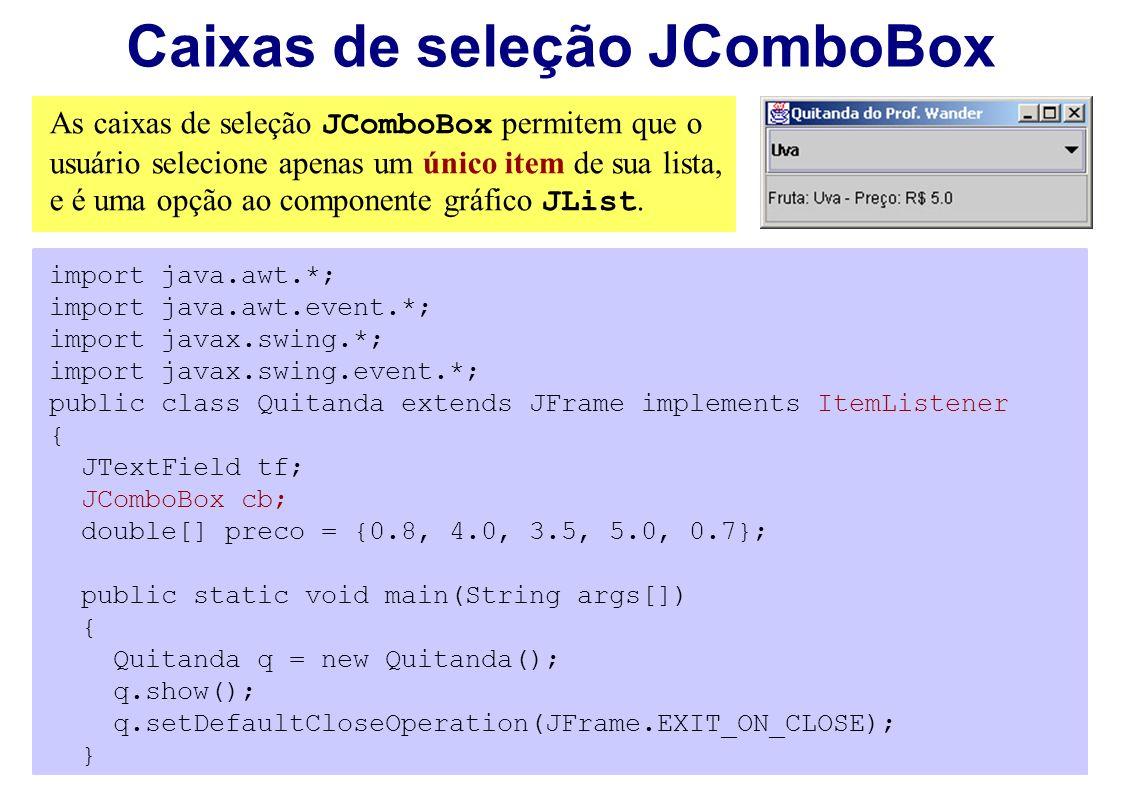 Caixas de seleção JComboBox As caixas de seleção JComboBox permitem que o usuário selecione apenas um único item de sua lista, e é uma opção ao compon