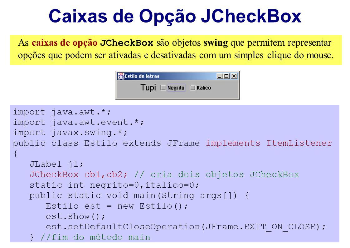 Caixas de Opção JCheckBox As caixas de opção JCheckBox são objetos swing que permitem representar opções que podem ser ativadas e desativadas com um s